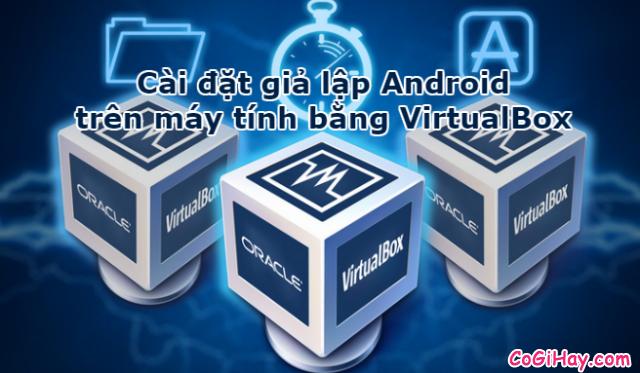 Cài đặt điện thoại Android trên máy tính với VirtualBox