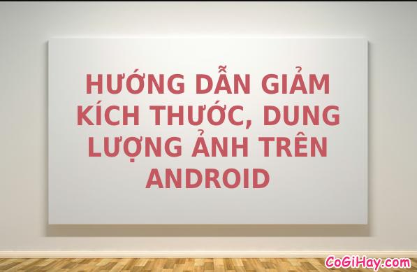 Hướng dẫn giảm kích thước ảnh, nén ảnh trên Android