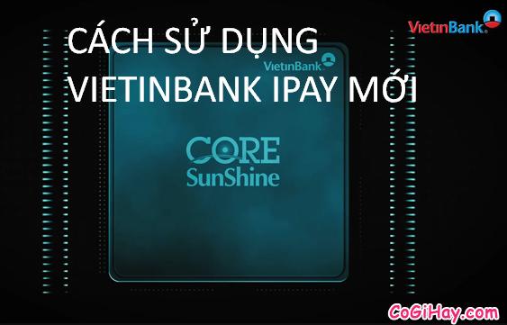 Cách sử dụng Vietinbank iPay mới – Chuyển khoản, Gửi tiết kiệm