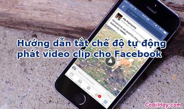 Hướng dẫn tắt tự động phát video clip khi lướt Facebook