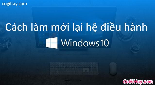 Bốn cách làm mới lại hệ điều hành Windows 10