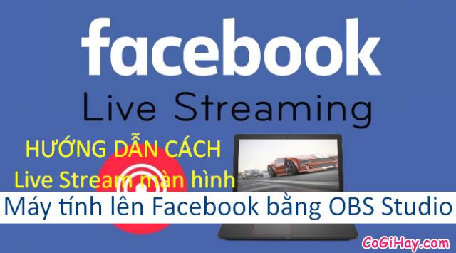 Cách sử dụng OBS Studio Live Stream màn hình máy tính lên Facebook cá nhân