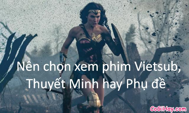 Sự giống và khác nhau giữa Phim có Lồng tiếng, VietSub và Phim Thuyết Minh