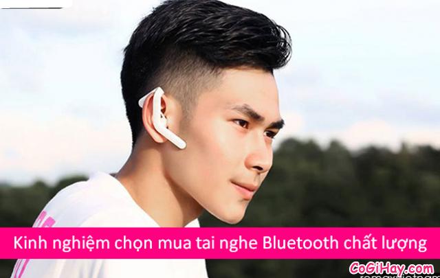 Chia sẻ kinh nghiệm chọn mua tai nghe Bluetooth chất lượng