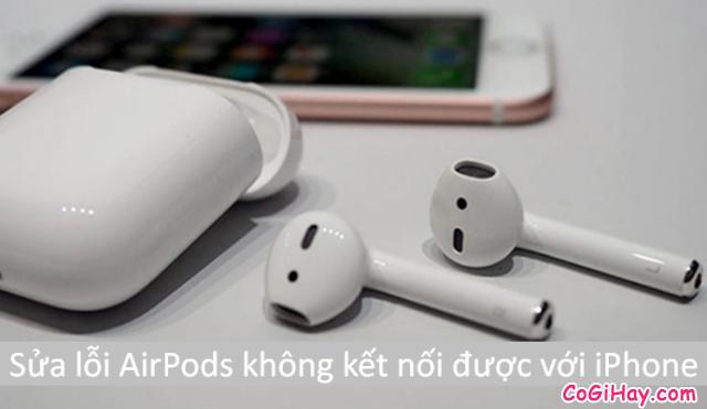 Hướng dẫn sửa lỗi AirPods không kết nối được với iPhone, iPad