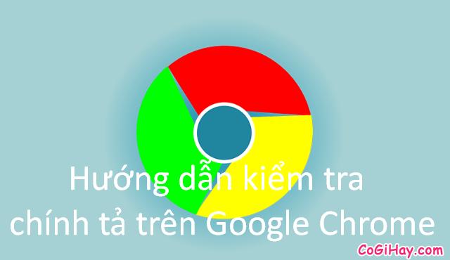 Hướng dẫn kiểm tra chính tả trên Google Chrome