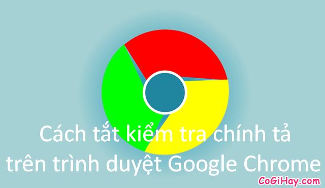 Cách tắt kiểm tra chính tả trên trình duyệt Google Chrome