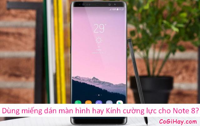 Sử dụng miếng dàn màn hình hay dán kính cường lực cho Note 8?