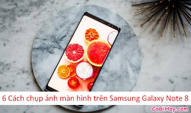 6 Cách chụp ảnh màn hình trên Samsung Galaxy Note 8