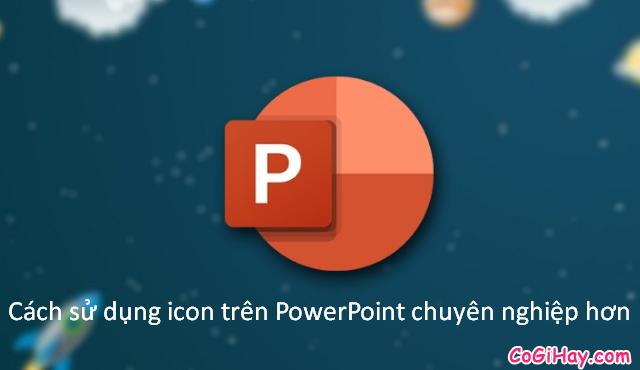 Cách sử dụng icon trên PowerPoint chuyên nghiệp hơn