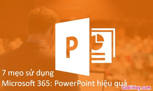 7 mẹo sử dụng Microsoft 365: PowerPoint hiệu quả