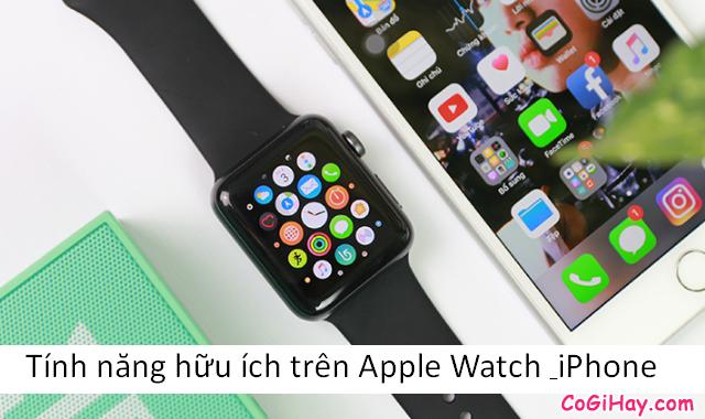 Những tính năng hữu ích trên Apple Watch & iPhone