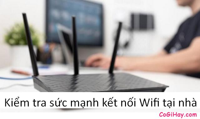 Mẹo kiểm tra sức mạnh kết nối mạng Wifi tại nhà đơn giản